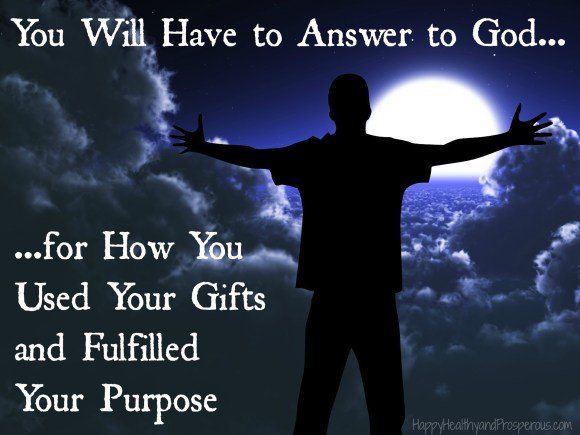 You Will Have to Answer to God for How You Used Your Gifts and Fulfilled Your Purpose