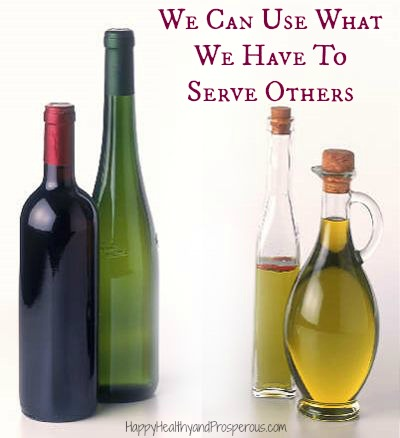 We Can Use What We Have To Serve Others...What is YOUR Olive Oil and Wine?