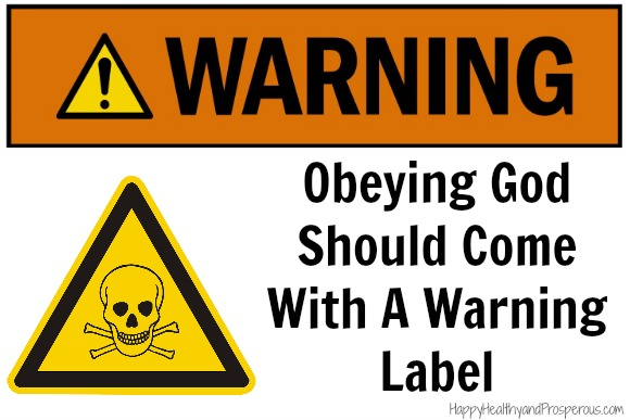 Obeying God Should Come With A Warning Label! Warning: Obeying God may cause serious side effects to occur. Some people have reported financial trouble, health problems, criticism, false accusations, betrayal, relational trouble, natural disasters, legal trouble, physical assault, and life threatening events. In some cases death has occurred. This is not a complete list of possible side effects.
