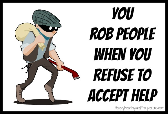 You Rob People When You Refuse To Accept Help. See how...
