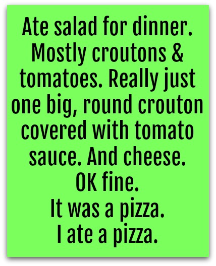 Ate salad for dinner! Mostly croutons & tomatoes. Really just one big, round crouton covered with tomato sauce. And cheese. OK fine. It was a pizza. I ate a pizza.