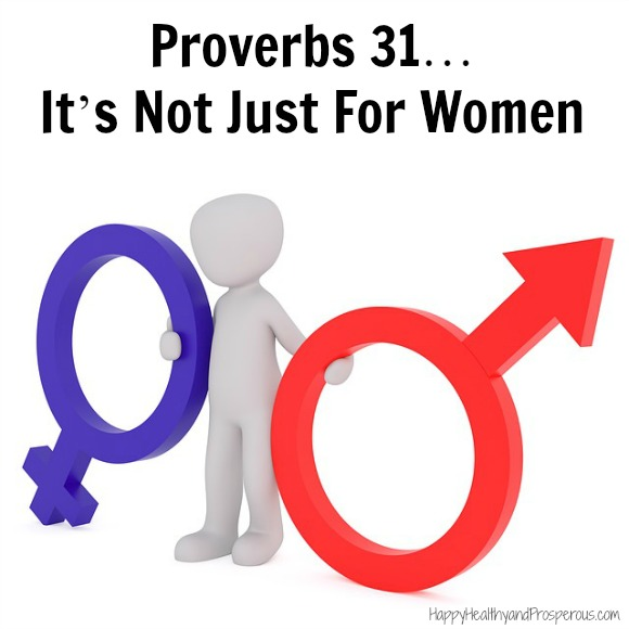 Men should possess the Proverbs 31 characteristics too. These same character traits this passage praises the Proverbs 31 woman for having are also desirable for men. They are not gender-specific. ALL people, men and women alike, should strive to have this type of character.