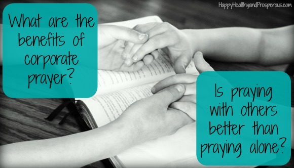 What are the benefits of corporate prayer? Is praying with others better than praying alone?