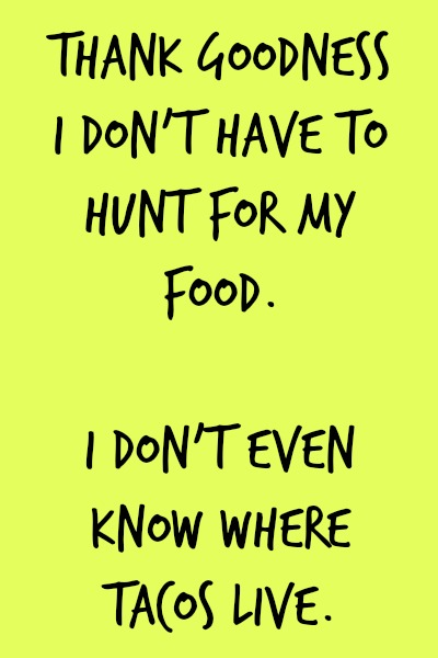 thank goodness I don't have to hunt for my food...I don't even know where tacos live!