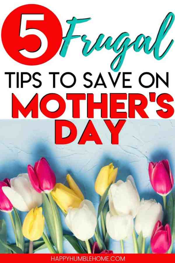5 Frugal Tips to Save on Mother's Day - Learn how to enjoy a Happy Mother's Day without going over budget. These simple hacks will help you find affordable gifts, have delicious but cheap meals and hacks for giving mom the best Mother's Day ever!