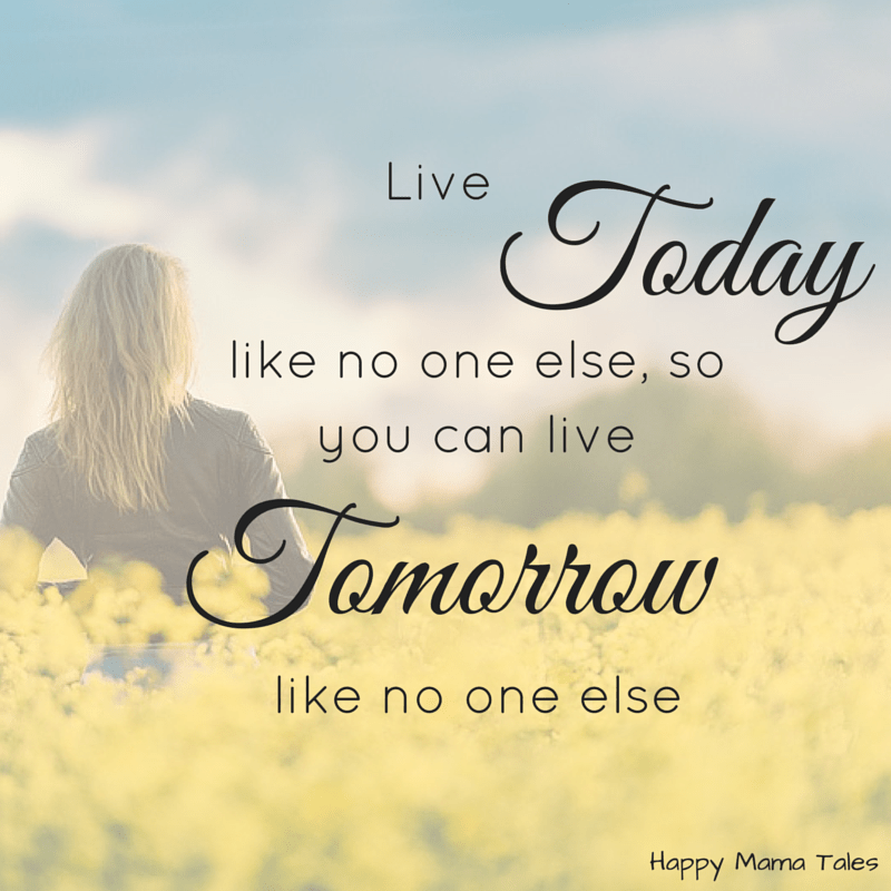 Live today like no one else so you can live tomorrow like no one else