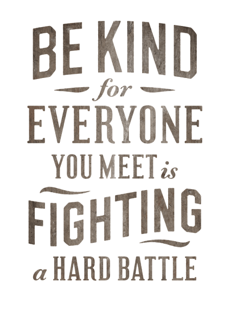 Everyone you meet is fighting a hard battle.