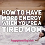 How To Have More Energy When You're  A Tired Mom