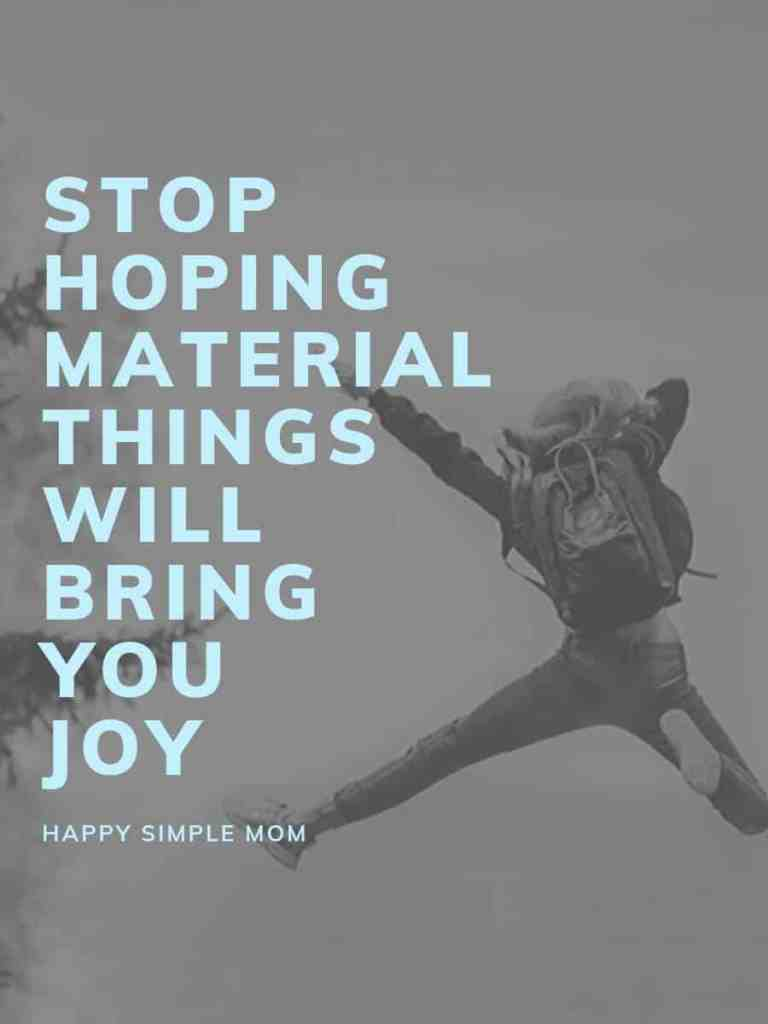 Stop hoping material things will bring you joy.