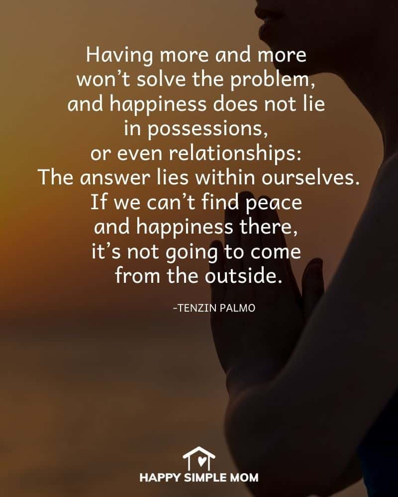 Having more and more won't solve the problem, and happiness does not lie in possessions, or even relationships: The answer lies within ourselves. If we can't find peace and happiness there, it's not going to come from the outside. Tenzin Palmo