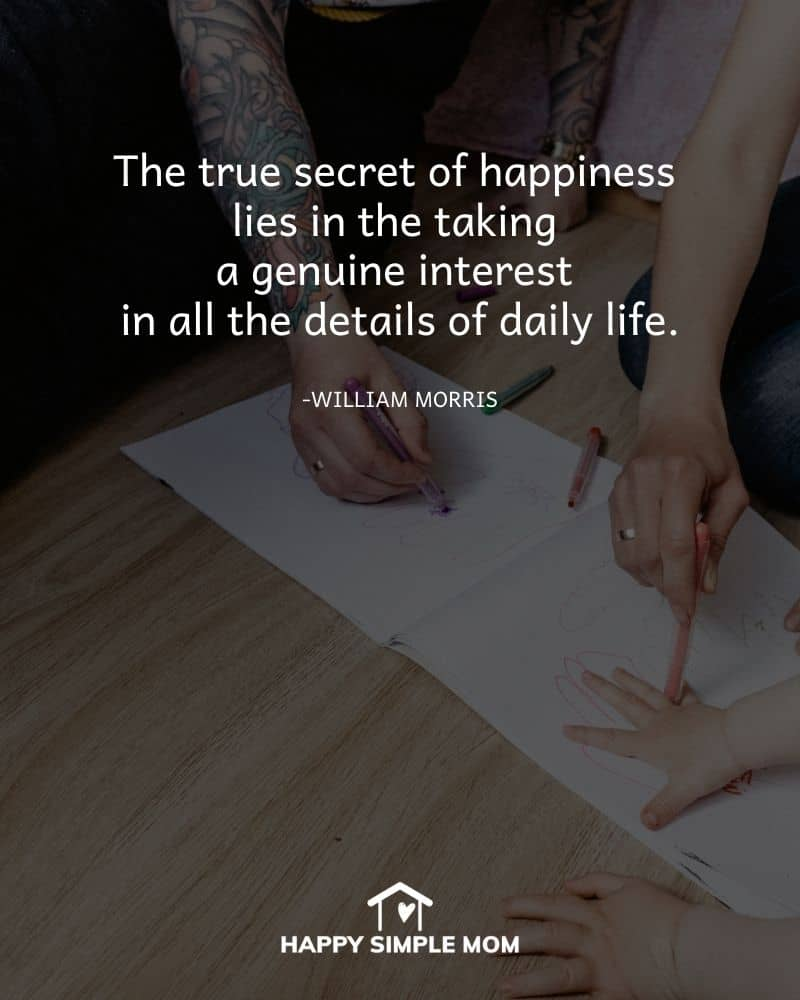 The true secret of happiness lies in the taking a genuine interest in all the details of daily life. William Morris