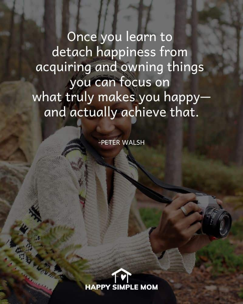 Once you learn to detach happiness from acquiring and owning things you can focus on what truly makes you happy—and actually achieve that. - Peter Walsh