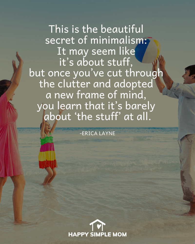 This is the beautiful secret of minimalism: it may seem like it's about stuff, but once you've cut through the clutter and adopted a new frame of mind, you learn that it's barely about 'the stuff' at all. Erica Layne