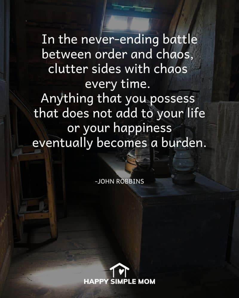 In the never-ending battle between order and chaos, clutter sides with chaos every time. Anything that you possess that does not add to your life or your happiness eventually becomes a burden. John Robbins