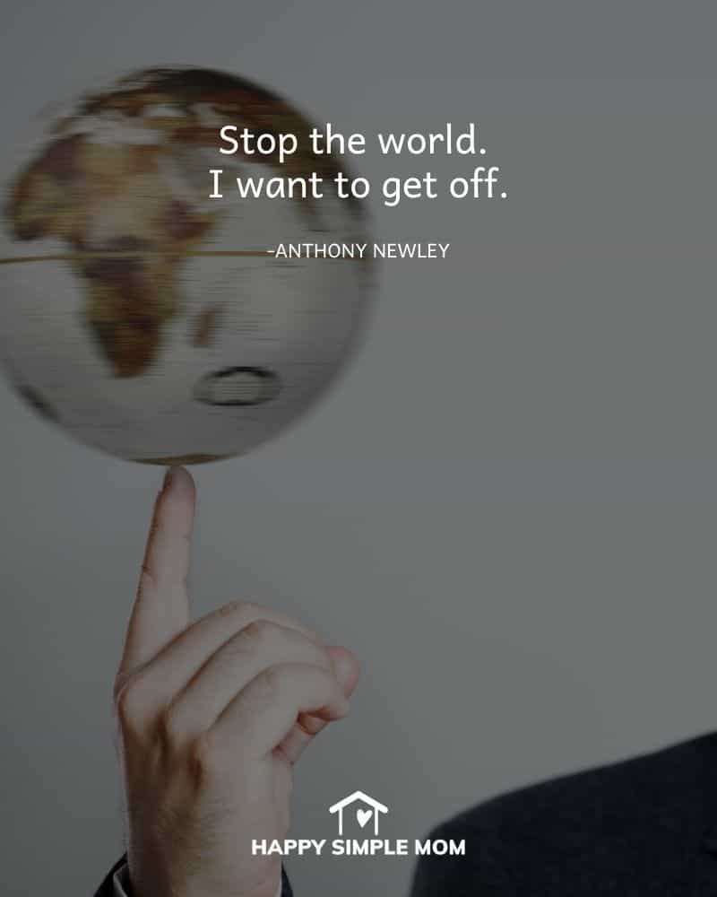 Stop the world. I want to get off. - Anthony Newley