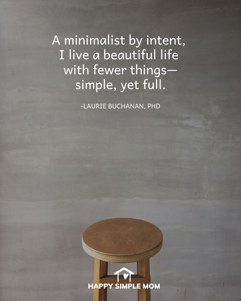 A minimalist by intent, I live a beautiful life with fewer things—simple, yet full. Laurie Buchanan, PhD