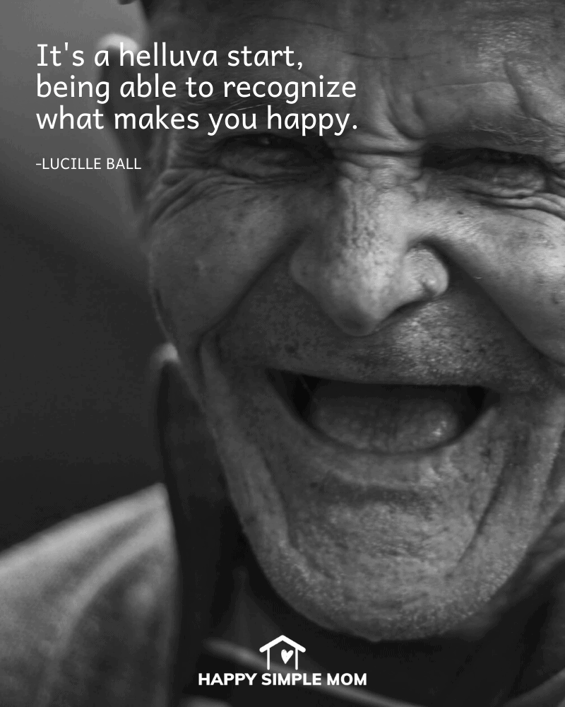 It's a helluva start, being able to recognize what makes you happy. Lucille Ball