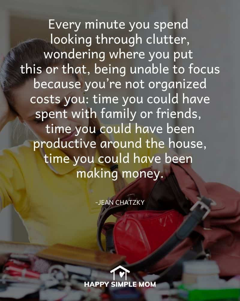 Every minute you spend looking through clutter, wondering where you put this or that, being unable to focus because you're not organized costs you: time you could have spent with family or friends, time you could have been productive around the house, time you could have been making money. Jean Chatzky