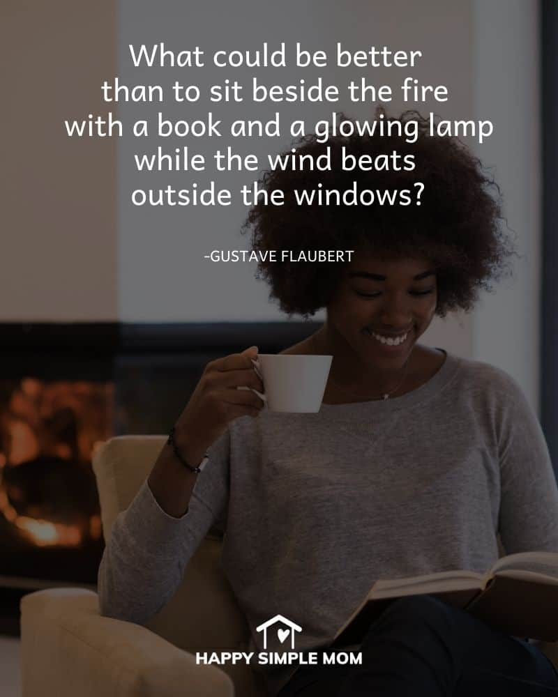 What could be better than to sit besides the fire with a book and a glowing lamp while the wind beats outside the windows. - Gustave Flaubert