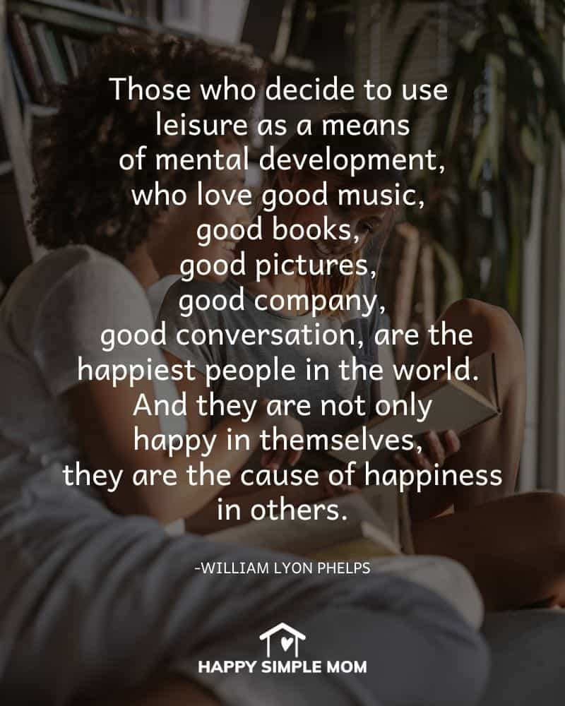 Those who decide to use leisure as a means of mental development, who love good music, good books, good pictures, good company, good conversation, are the happiest people in the world. And they are not only happy in themselves, they are the cause of happiness in others. William Lyon Phelps