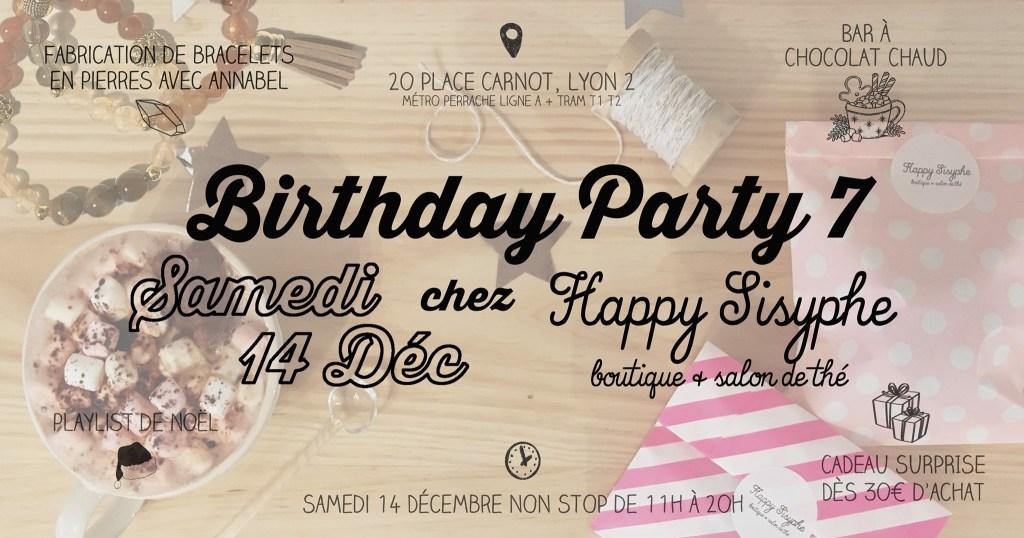 Happy Sisyphe vous invite à sa Birthday Party numéro 7 ! Oui vous avez bien lu : 7 ANS ! Pour vous remercier d'être toujours là et de continuer à découvrir nos petits trésors au fil des années, on vous prépare comme à notre habitude une journée cosy et pleines de surprises! ⬧ FABRICATION DE BRACELET EN PIERRES AVEC ANNABEL Annabel de @pimpmycrystals tiendra un petit stand pour vous fabriquer des bracelets en pierres selon vos besoins grâce aux vertus des cristaux. De 15h à 18h, prévoir 10 à 15min de petite consultation + fabrication. A partir de 15€ le bracelet, paiement en espèce, chèque, Lydia & Paypal. ⬧ BAR A CHOCOLAT CHAUD Servez vous un chocolat chaud dans lequel vous pourrez rajouter des mini marshmallows, de la chantilly, des épices, et d'autres gourmandises. C'est offert ! ⬧ CADEAU SURPRISE DES 30€ D'ACHAT A choisir sous le sapin, pour 30€ dépensé dans la boutique! ⬧ PLAYLIST DE NOËL RDV Samedi 14 Décembre Ouvert NON STOP de 11h à 20h. Happy Sisyphe, boutique & salon de thé 20, Place Carnot Lyon 2ème (métro/tram Perrache