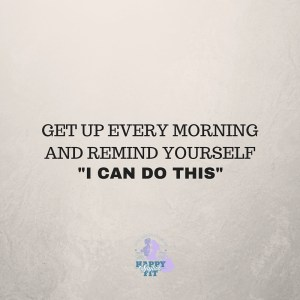 "Get up every morning and remind yourself, ""I can do this""."