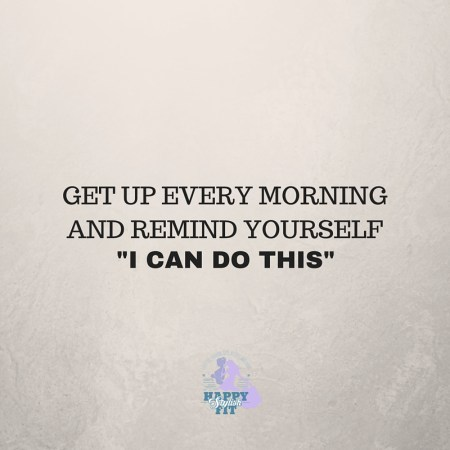 "Get up every morning and remind yourself, ""I can do this"". Inspirational quote."