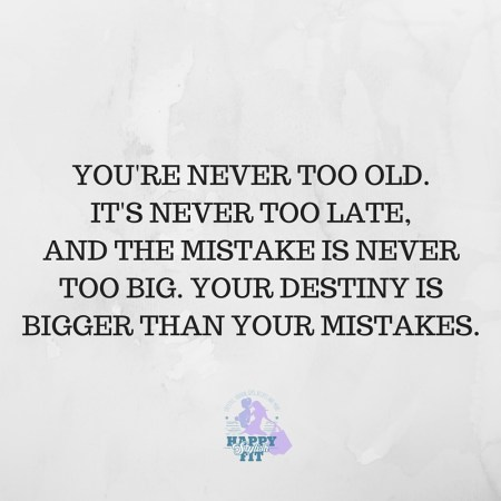 You're never too old. It's never too late, and the mistake is never too big. Your destiny is bigger than your mistakes. Inspirational quote.