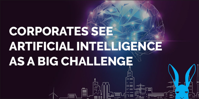 Corporates see Artificial Intelligence as a Big Challenge