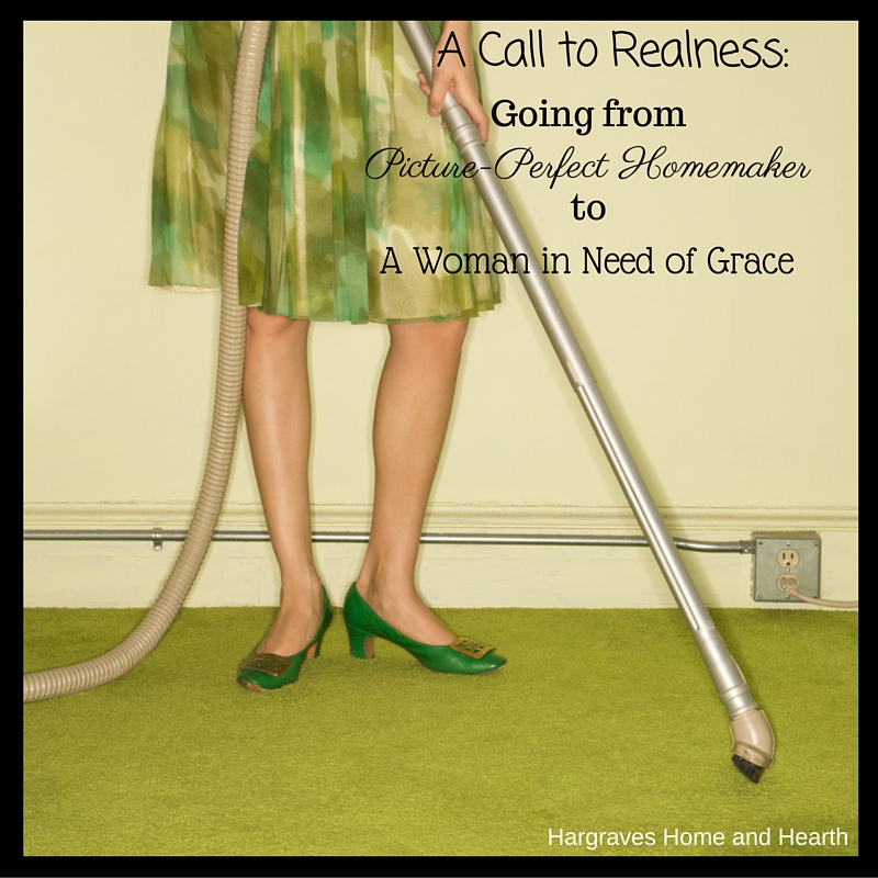 A Call to Realness: Going from Picture-Perfect Homemaker to a Woman in Need of Grace
