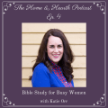 The Home and Hearth Podcast Episode 4 - Katie Orr, Bible Study