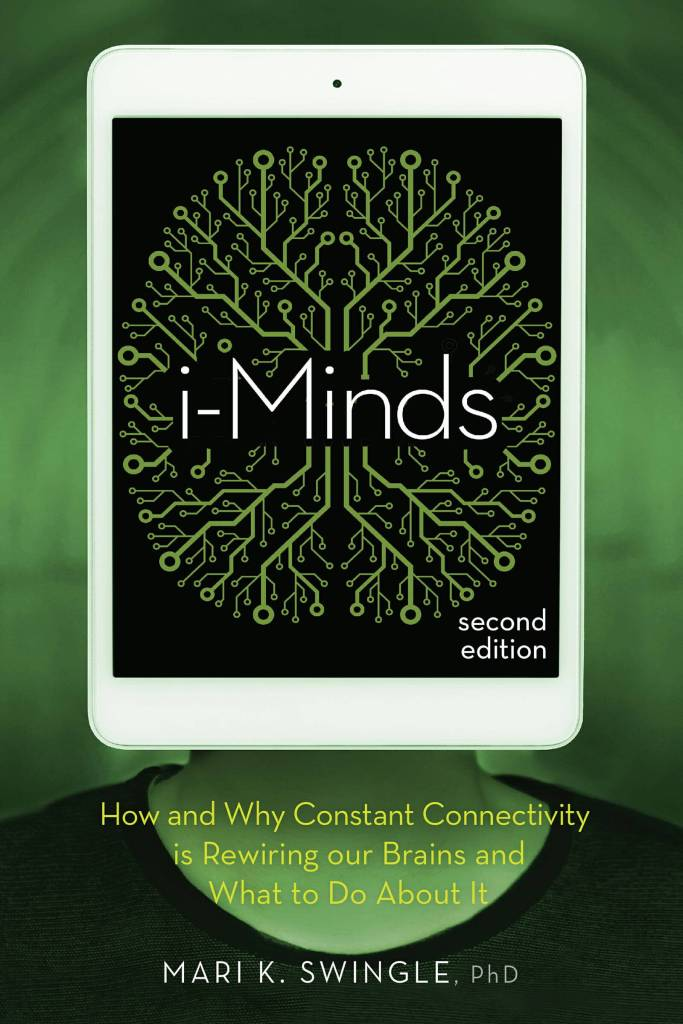 i-Minds – 2nd edition How and Why Constant Connectivity is Rewiring Our Brains and What to Do About it by Mari K. Swingle