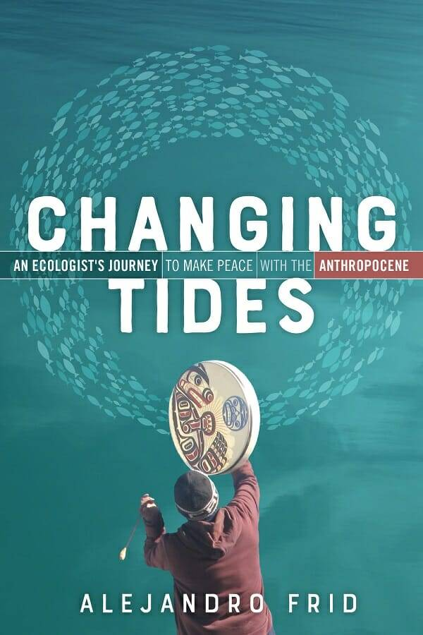 Changing Tides: An Ecologist's Journey to Make Peace with the Anthropocene by Alejandro Frid