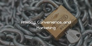 privacy, convenience, and marketing