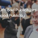How to Turn Bad Publicity into Good Publicity