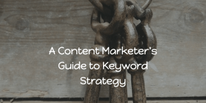 A Content Marketer's Guide to Keyword Strategy