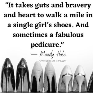 _It takes guts and bravery and heart to walk a mile in a single girl's shoes. And sometimes a fabulous pedicure._ ― Mandy Hale