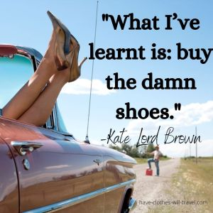 _What I've learnt is_ buy the damn shoes._ –Kate Lord Brown
