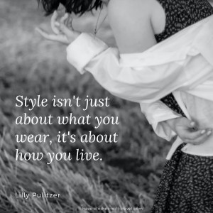 Style isn't just about what you wear, it's about how you live. ― Lilly Pulitzer