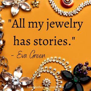 All my jewelry has stories. - Eva Green