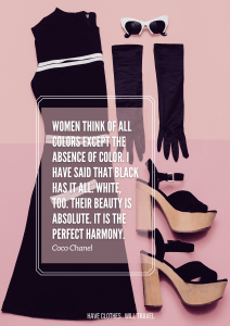Women think of all colors except the absence of color. I have said that black has it all. White, too. Their beauty is absolute. It is the perfect harmony. – Coco Chanel