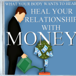 What Your Body Wants To Hear Heal Your Relationship with Money