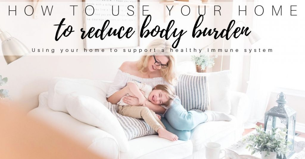 How to Boost your Immune System with Healthy Home Habits and Reducing Body Burden