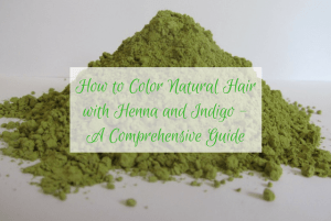 How to Color Natural Hair with Henna and Indigo – A Comprehensive Guide