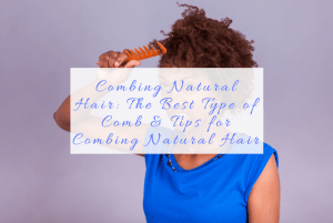 Combing Natural Hair: The Best Type of Comb and Tips for Combing Natural Hair