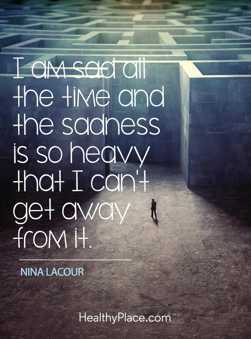 Depression Quotes and Sayings About Depression   HealthyPlace Quote on depression   I am sad all the time and the sadness is so heavy