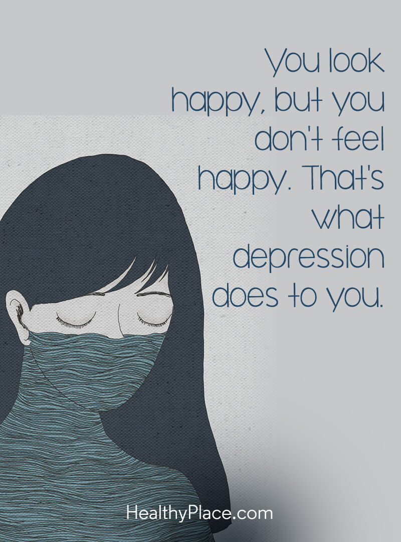 Depression Quotes and Sayings About Depression   HealthyPlace Depression quote   You look happy  but you don t feel happy  That s