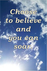 Choose to believe and you can soar.
