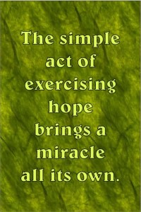 The simple act of exercising hope brings a miracle all its own.