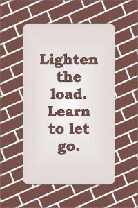 Lighten the load. Learn to let go.